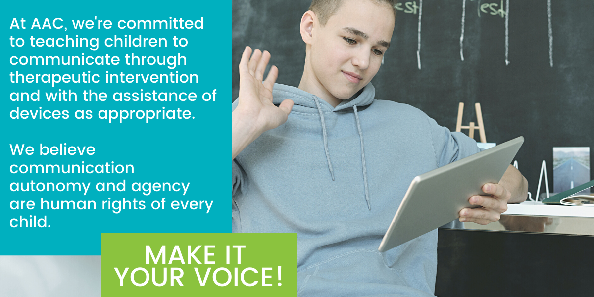 Graphic with text: At AAC, we're committed to teaching children to communicate through therapeutic intervention and with the assistance of devices as appropriate. We believe communication autonomy and agency are human rights of every child. Make it your voice! Also shows teen boy using iPad to communicate.